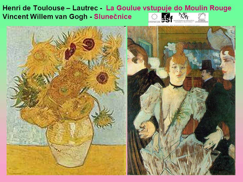 Henri de Toulouse – Lautrec - La Goulue vstupuje do Moulin Rouge Vincent Willem van Gogh - Slunečnice