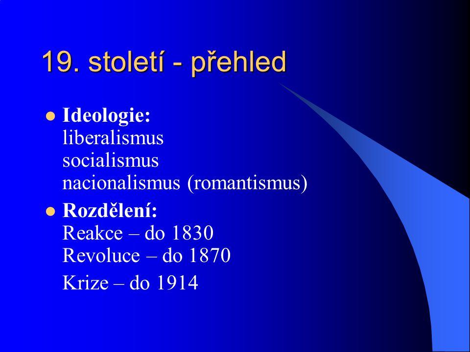19. století - přehled Ideologie: liberalismus socialismus nacionalismus (romantismus) Rozdělení: Reakce – do 1830 Revoluce – do 1870.
