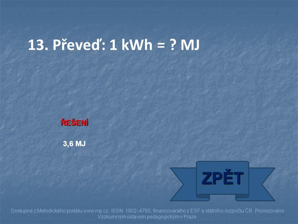 13. Převeď: 1 kWh = MJ ZPĚT ŘEŠENÍ 3,6 MJ