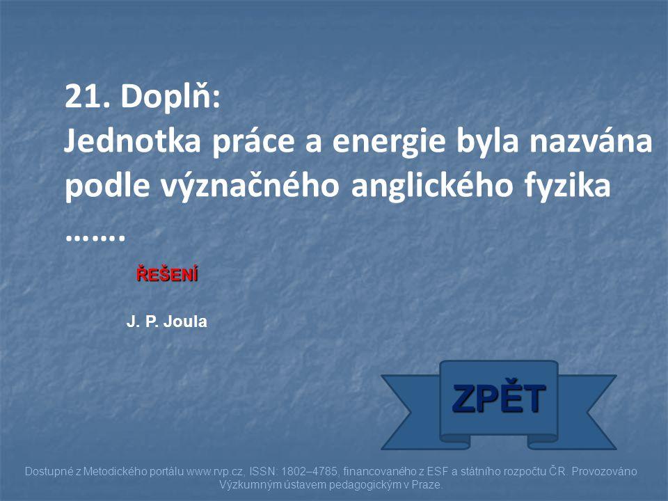 21. Doplň: Jednotka práce a energie byla nazvána podle význačného anglického fyzika ……. ŘEŠENÍ. J. P. Joula.