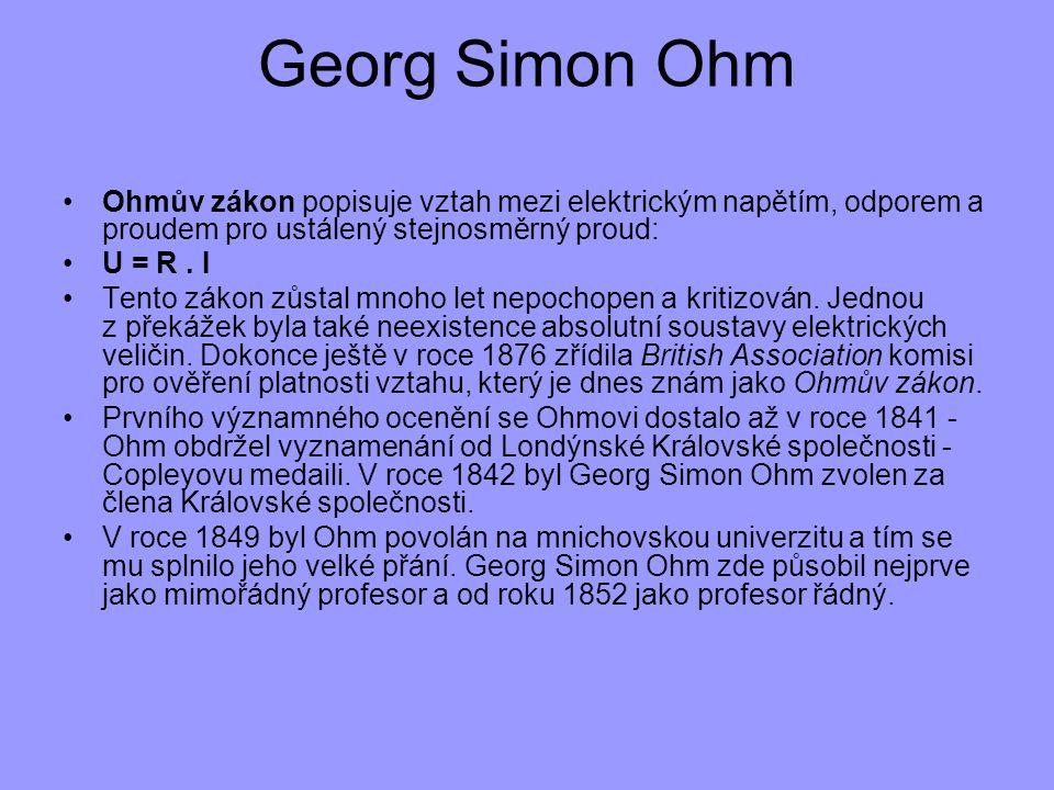 Georg Simon Ohm Ohmův zákon popisuje vztah mezi elektrickým napětím, odporem a proudem pro ustálený stejnosměrný proud: