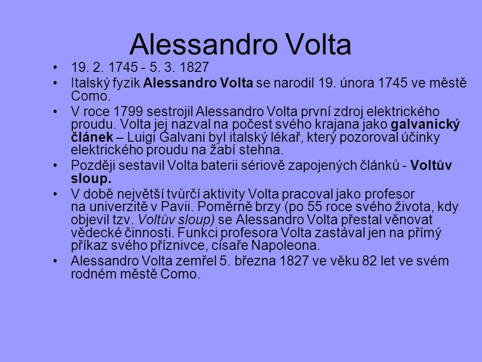 Alessandro Volta 19. 2. 1745 - 5. 3. 1827. Italský fyzik Alessandro Volta se narodil 19. února 1745 ve městě Como.