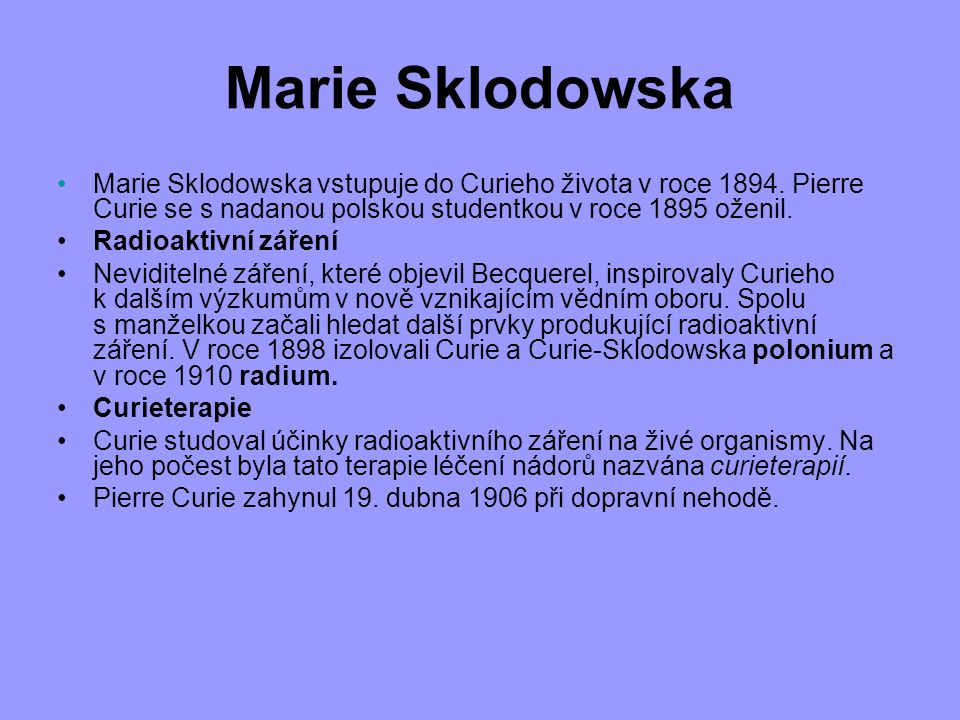 Marie Sklodowska Marie Sklodowska vstupuje do Curieho života v roce 1894. Pierre Curie se s nadanou polskou studentkou v roce 1895 oženil.