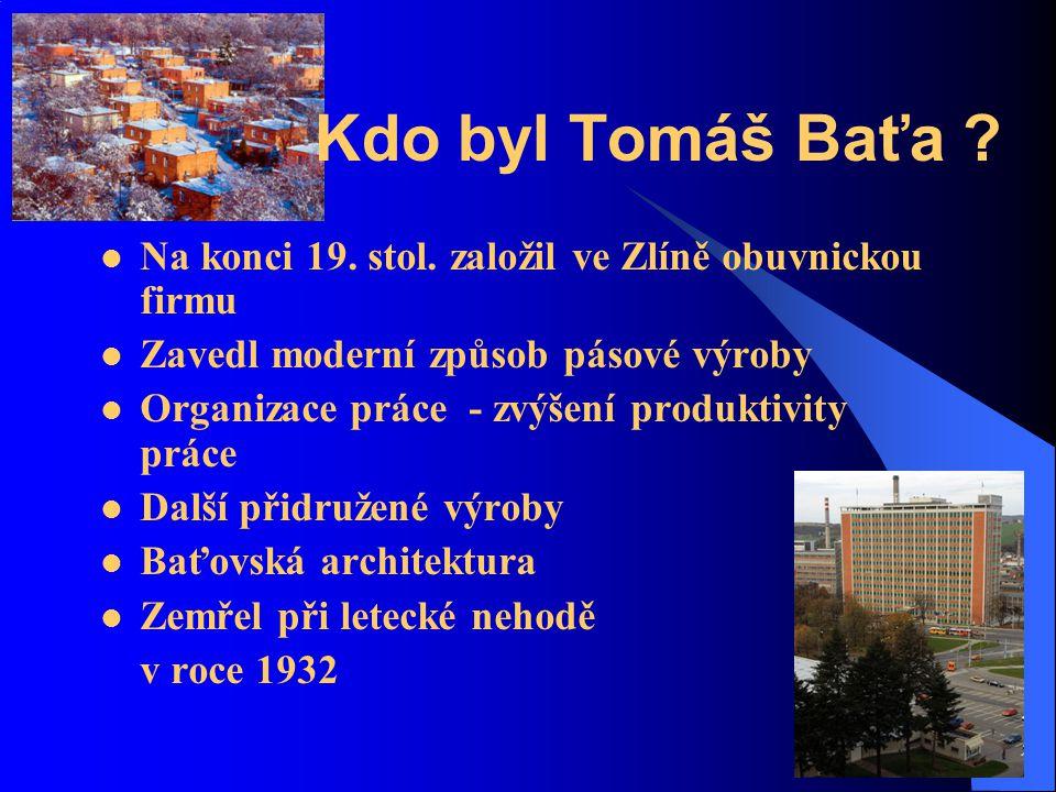 Kdo byl Tomáš Baťa Na konci 19. stol. založil ve Zlíně obuvnickou firmu. Zavedl moderní způsob pásové výroby.