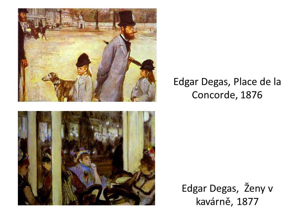 Edgar Degas, Place de la Concorde, 1876 Edgar Degas, Ženy v kavárně, 1877