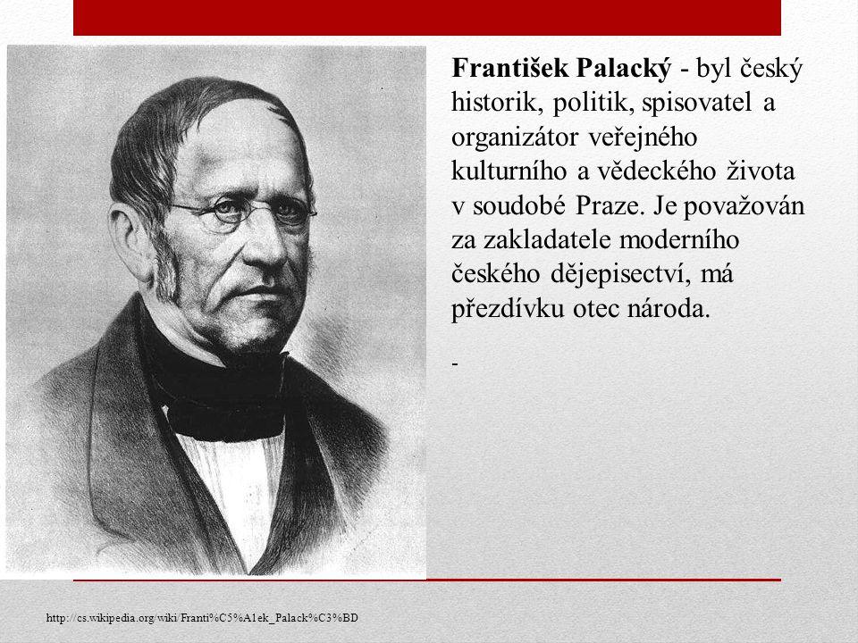 František Palacký - byl český historik, politik, spisovatel a organizátor veřejného kulturního a vědeckého života v soudobé Praze. Je považován za zakladatele moderního českého dějepisectví, má přezdívku otec národa.