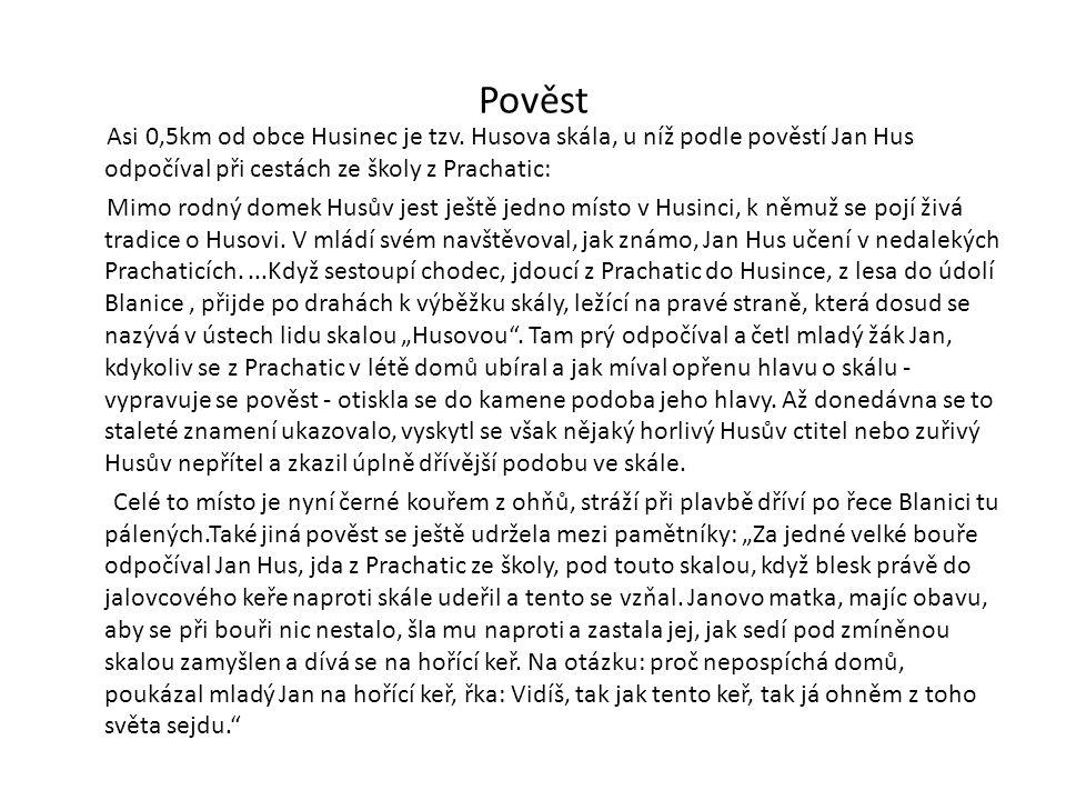 Pověst Asi 0,5km od obce Husinec je tzv. Husova skála, u níž podle pověstí Jan Hus odpočíval při cestách ze školy z Prachatic: