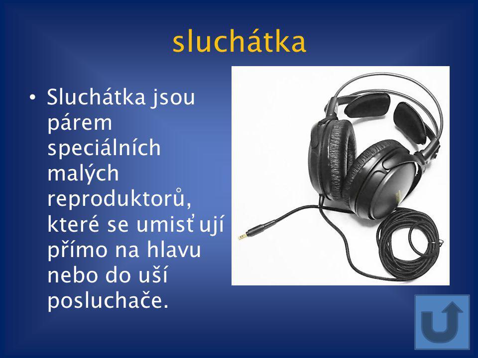 sluchátka Sluchátka jsou párem speciálních malých reproduktorů, které se umisťují přímo na hlavu nebo do uší posluchače.