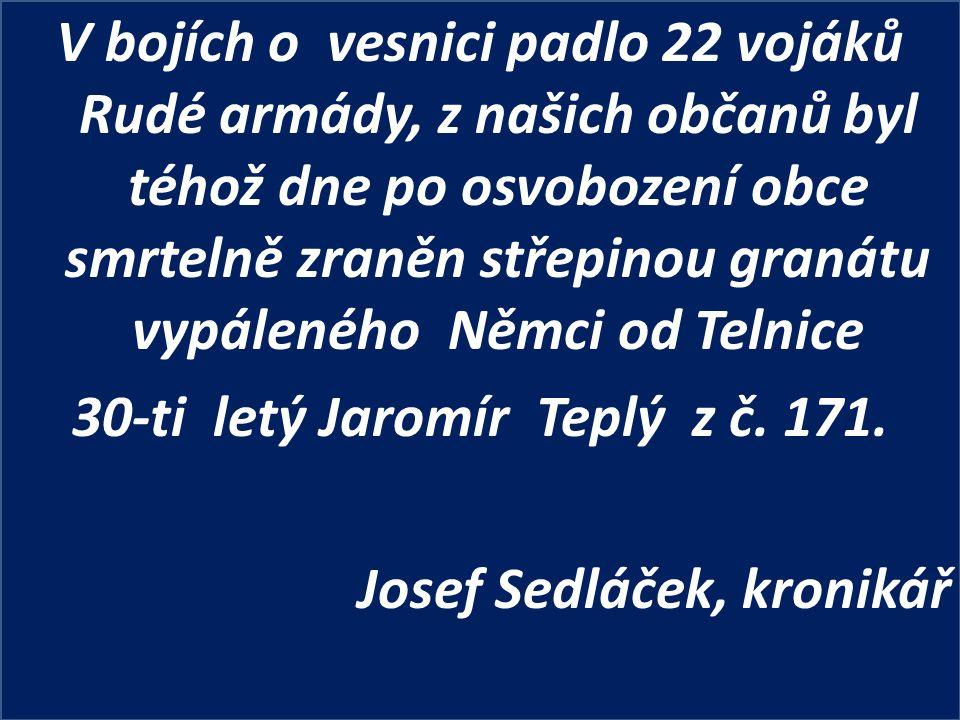 V bojích o vesnici padlo 22 vojáků Rudé armády, z našich občanů byl téhož dne po osvobození obce smrtelně zraněn střepinou granátu vypáleného Němci od Telnice 30-ti letý Jaromír Teplý z č.
