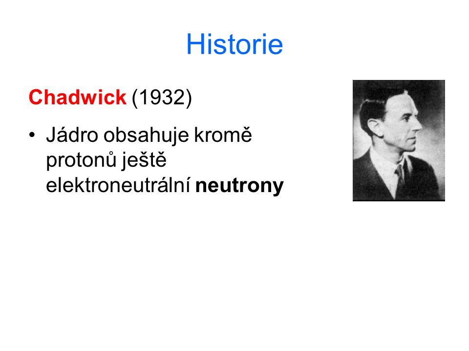 Historie Chadwick (1932) Jádro obsahuje kromě protonů ještě elektroneutrální neutrony