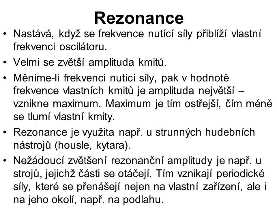 Rezonance Nastává, když se frekvence nutící síly přiblíží vlastní frekvenci oscilátoru. Velmi se zvětší amplituda kmitů.