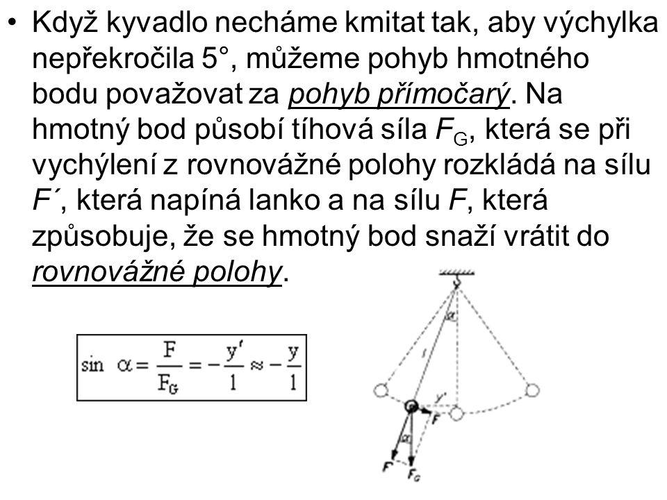 Když kyvadlo necháme kmitat tak, aby výchylka nepřekročila 5°, můžeme pohyb hmotného bodu považovat za pohyb přímočarý.