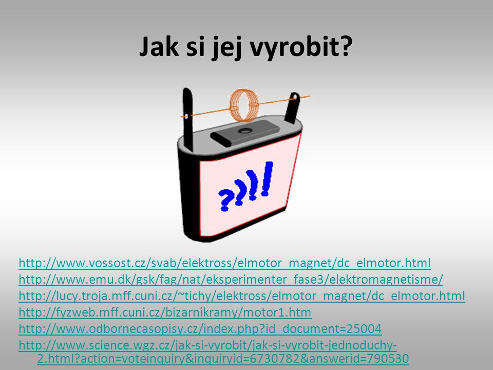 Jak si jej vyrobit http://www.vossost.cz/svab/elektross/elmotor_magnet/dc_elmotor.html.