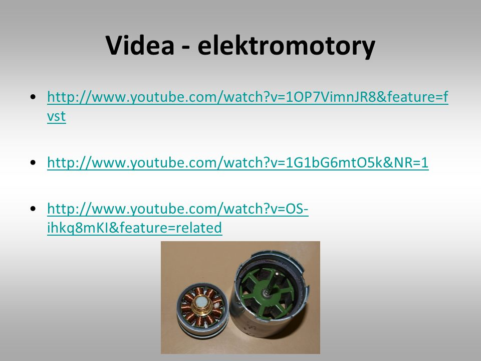 Videa - elektromotory http://www.youtube.com/watch v=1OP7VimnJR8&feature=fvst. http://www.youtube.com/watch v=1G1bG6mtO5k&NR=1.