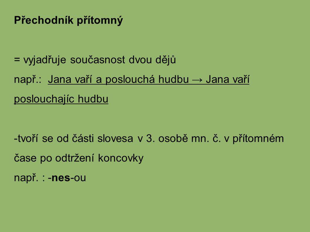 Přechodník přítomný = vyjadřuje současnost dvou dějů. např.: Jana vaří a poslouchá hudbu → Jana vaří poslouchajíc hudbu.