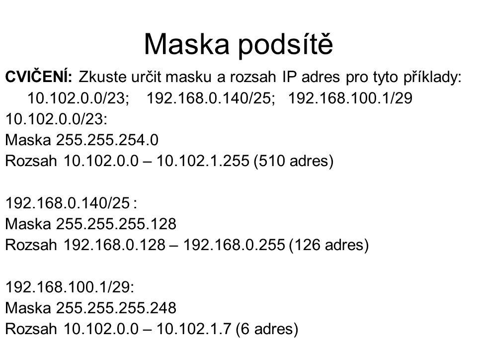 Maska podsítě CVIČENÍ: Zkuste určit masku a rozsah IP adres pro tyto příklady: 10.102.0.0/23; 192.168.0.140/25; 192.168.100.1/29.