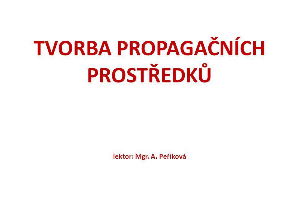TVORBA PROPAGAČNÍCH PROSTŘEDKŮ lektor: Mgr. A. Peříková