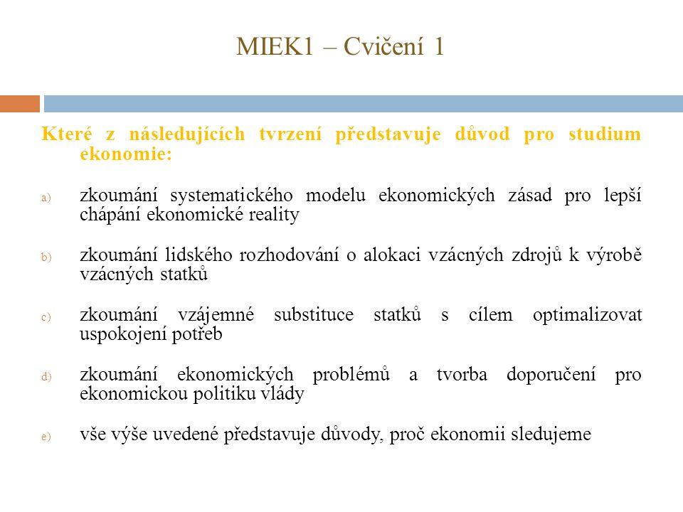 MIEK1 – Cvičení 1 Které z následujících tvrzení představuje důvod pro studium ekonomie: