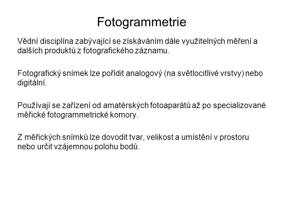Fotogrammetrie Vědní disciplína zabývající se získáváním dále využitelných měření a dalších produktů z fotografického záznamu.