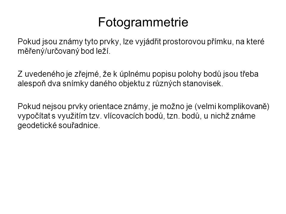 Fotogrammetrie Pokud jsou známy tyto prvky, lze vyjádřit prostorovou přímku, na které měřený/určovaný bod leží.