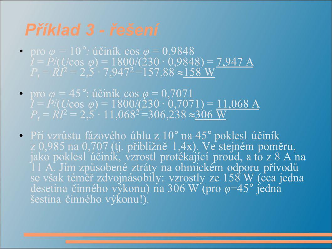 Příklad 3 - řešení pro φ = 10°: účiník cos φ = 0,9848 I = P/(Ucos φ) = 1800/(230 · 0,9848) = 7,947 A Pt = RI2 = 2,5 · 7,9472 =157,88 158 W.