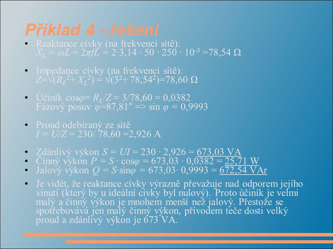 Příklad 4 - řešení Reaktance cívky (na frekvenci sítě): XL = ωL = 2πfL = 2·3,14 · 50 · 250 · 10-3 =78,54 Ω.