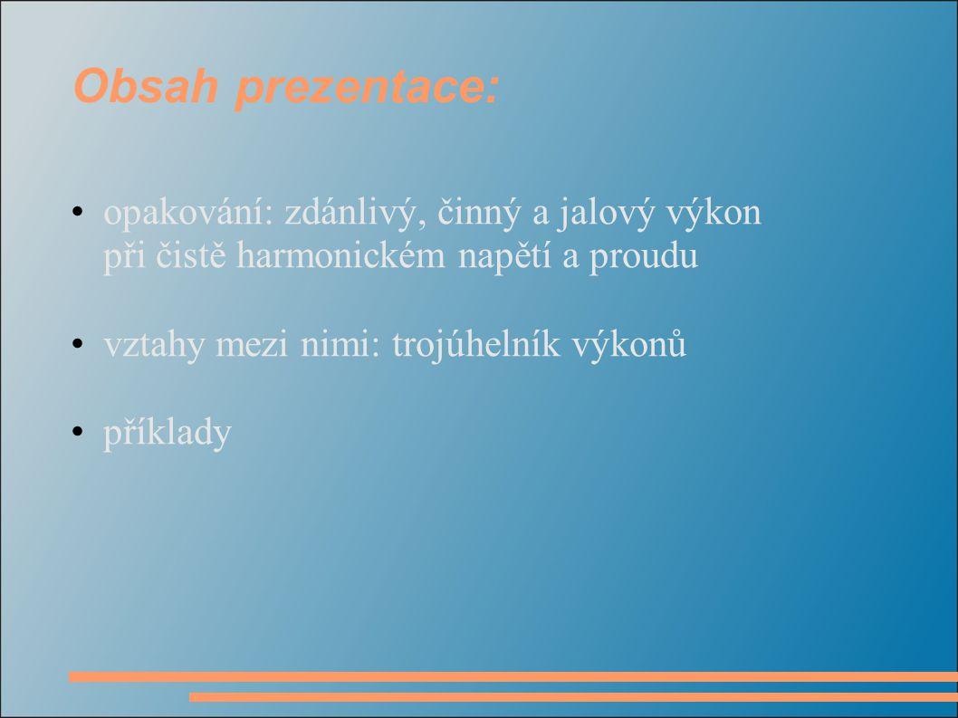 Obsah prezentace: opakování: zdánlivý, činný a jalový výkon při čistě harmonickém napětí a proudu. vztahy mezi nimi: trojúhelník výkonů.