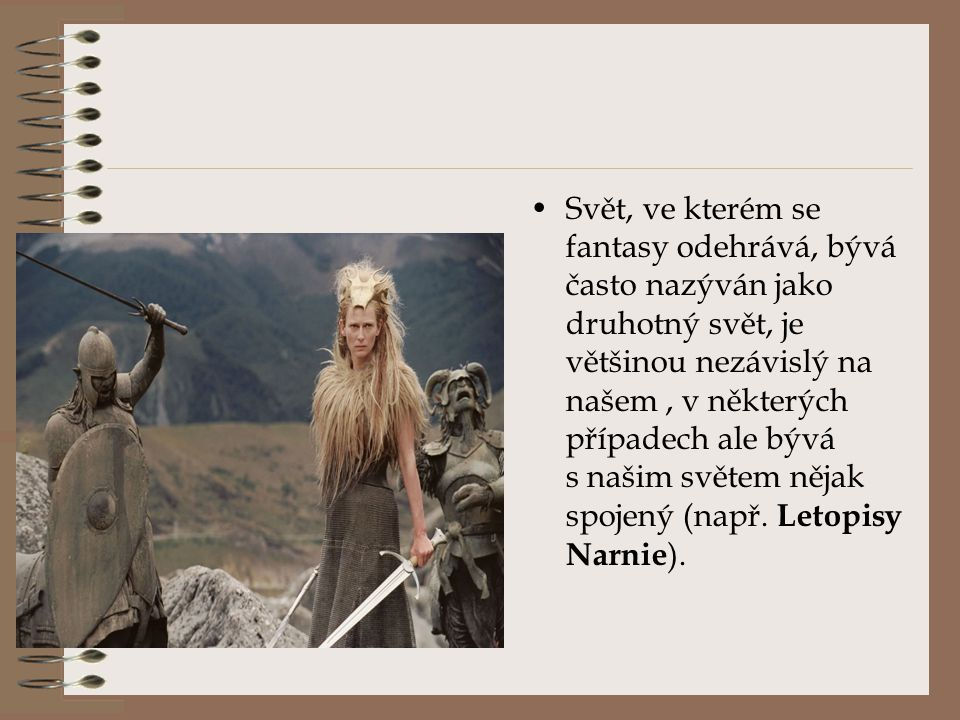 Svět, ve kterém se fantasy odehrává, bývá často nazýván jako druhotný svět, je většinou nezávislý na našem , v některých případech ale bývá s našim světem nějak spojený (např.