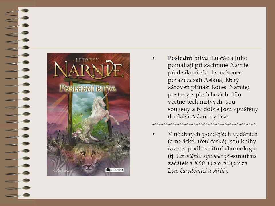 Poslední bitva: Eustác a Julie pomáhají při záchraně Narnie před silami zla. Ty nakonec porazí zásah Aslana, který zároveň přináší konec Narnie; postavy z předchozích dílů včetně těch mrtvých jsou souzeny a ty dobré jsou vpuštěny do další Aslanovy říše.