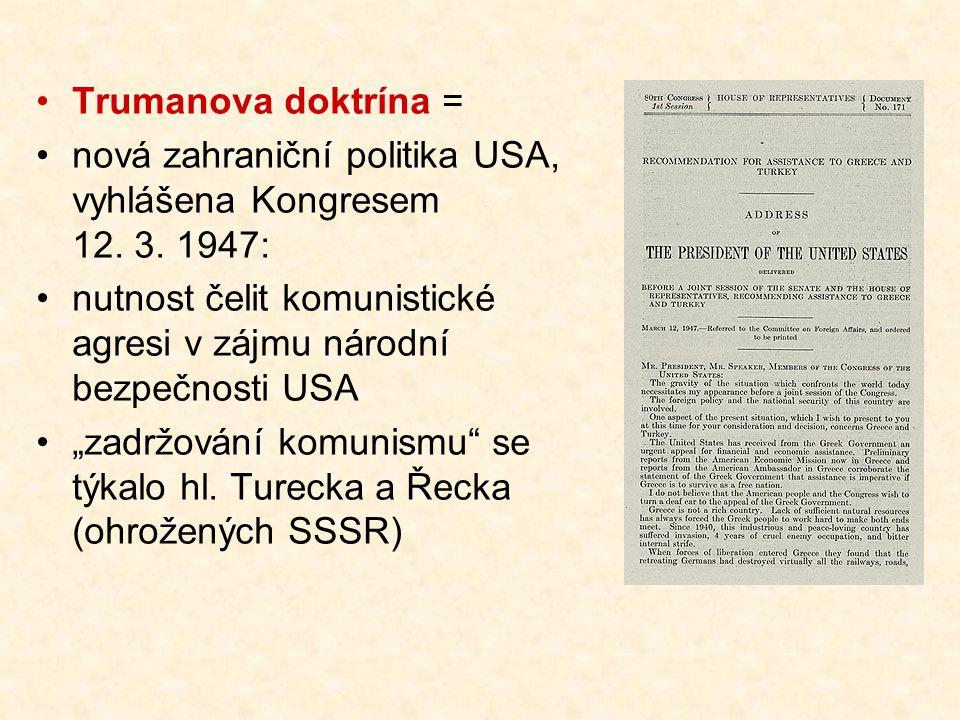 Trumanova doktrína = nová zahraniční politika USA, vyhlášena Kongresem 12. 3. 1947: