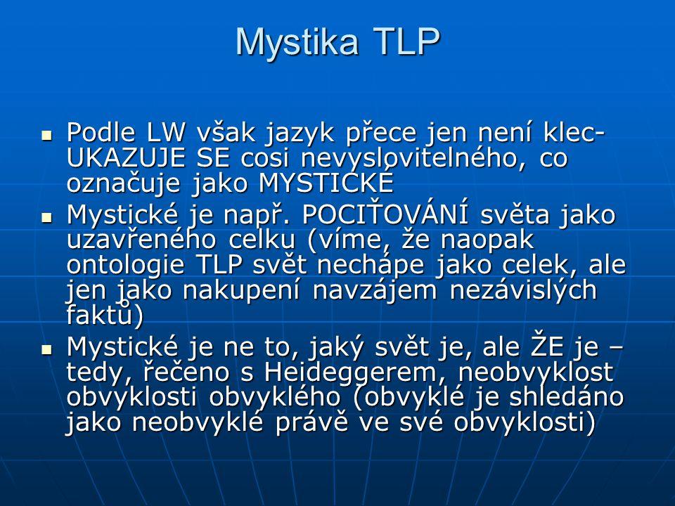 Mystika TLP Podle LW však jazyk přece jen není klec- UKAZUJE SE cosi nevyslovitelného, co označuje jako MYSTICKÉ.