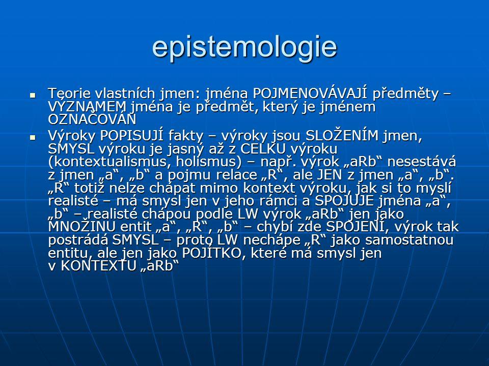 epistemologie Teorie vlastních jmen: jména POJMENOVÁVAJÍ předměty – VÝZNAMEM jména je předmět, který je jménem OZNAČOVÁN.
