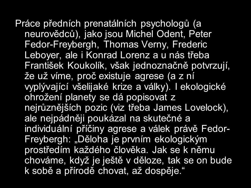 Práce předních prenatálních psychologů (a neurovědců), jako jsou Michel Odent, Peter Fedor-Freybergh, Thomas Verny, Frederic Leboyer, ale i Konrad Lorenz a u nás třeba František Koukolík, však jednoznačně potvrzují, že už víme, proč existuje agrese (a z ní vyplývající všelijaké krize a války).