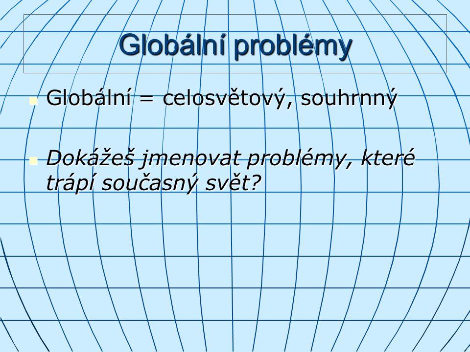 Globální problémy Globální = celosvětový, souhrnný