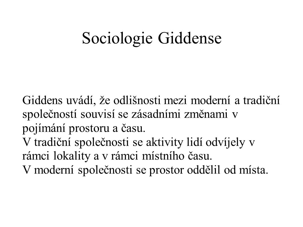 Sociologie Giddense Giddens uvádí, že odlišnosti mezi moderní a tradiční společností souvisí se zásadními změnami v pojímání prostoru a času.