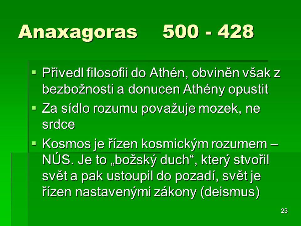 Anaxagoras 500 - 428 Přivedl filosofii do Athén, obviněn však z bezbožnosti a donucen Athény opustit.