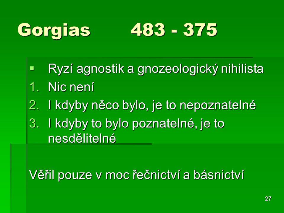 Gorgias 483 - 375 Ryzí agnostik a gnozeologický nihilista Nic není