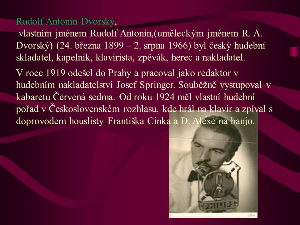 Rudolf Antonín Dvorský, vlastním jménem Rudolf Antonín,(uměleckým jménem R. A. Dvorský) (24. března 1899 – 2. srpna 1966) byl český hudební skladatel, kapelník, klavírista, zpěvák, herec a nakladatel.