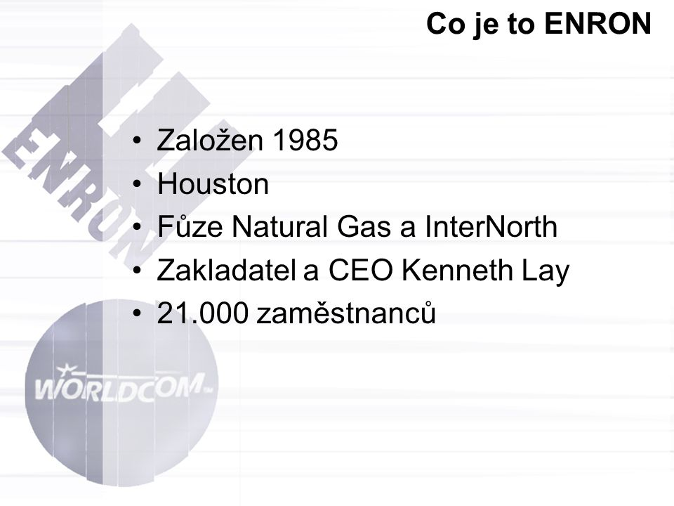 Co je to ENRON Založen 1985. Houston. Fůze Natural Gas a InterNorth. Zakladatel a CEO Kenneth Lay.