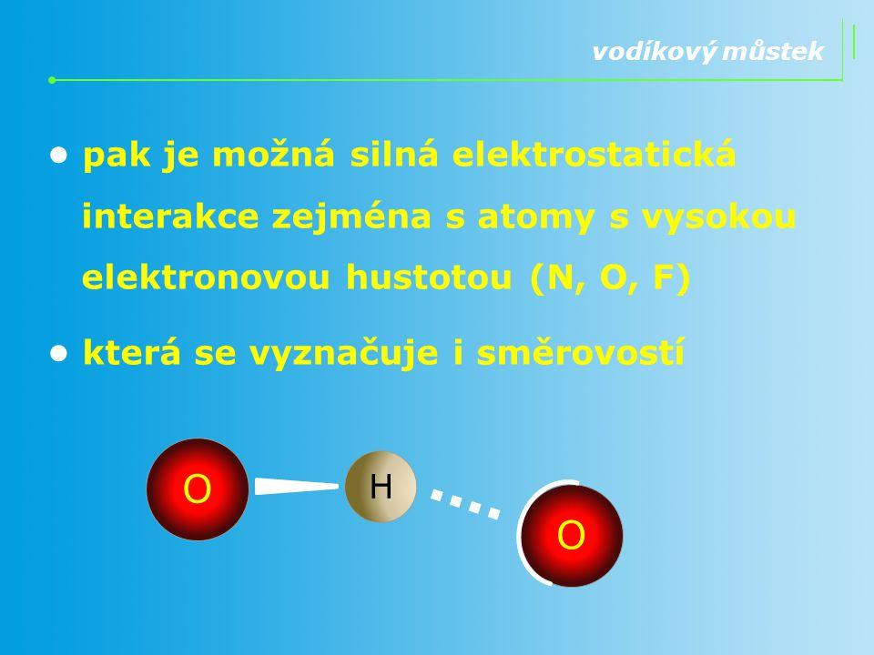vodíkový můstek • pak je možná silná elektrostatická interakce zejména s atomy s vysokou elektronovou hustotou (N, O, F)