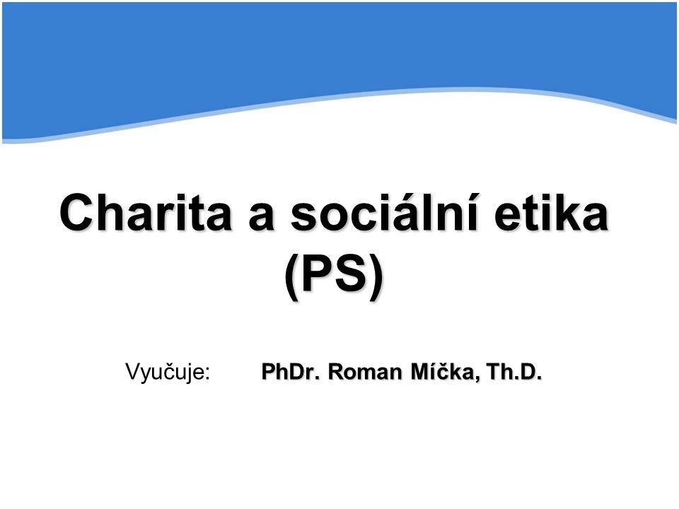 Charita a sociální etika (PS) Vyučuje: PhDr. Roman Míčka, Th.D.
