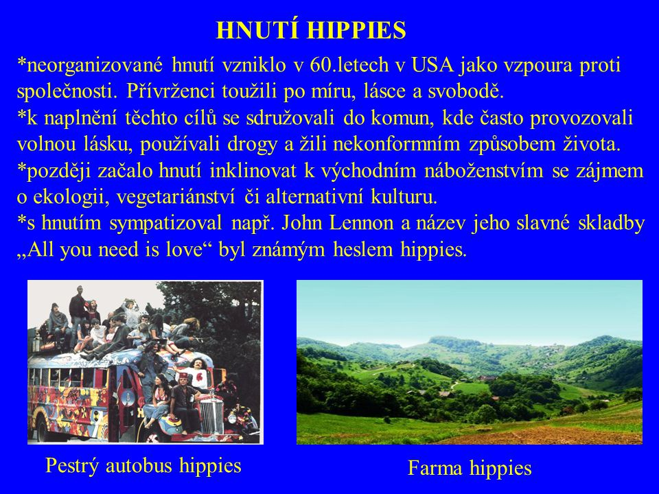 HNUTÍ HIPPIES *neorganizované hnutí vzniklo v 60.letech v USA jako vzpoura proti. společnosti. Přívrženci toužili po míru, lásce a svobodě.