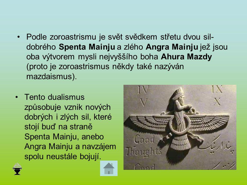 Podle zoroastrismu je svět svědkem střetu dvou sil- dobrého Spenta Mainju a zlého Angra Mainju jež jsou oba výtvorem mysli nejvyššího boha Ahura Mazdy (proto je zoroastrismus někdy také nazýván mazdaismus).