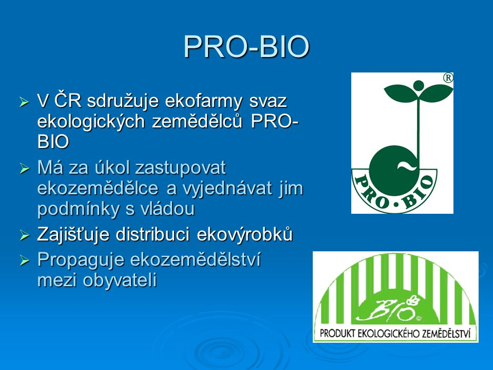 PRO-BIO V ČR sdružuje ekofarmy svaz ekologických zemědělců PRO-BIO. Má za úkol zastupovat ekozemědělce a vyjednávat jim podmínky s vládou.