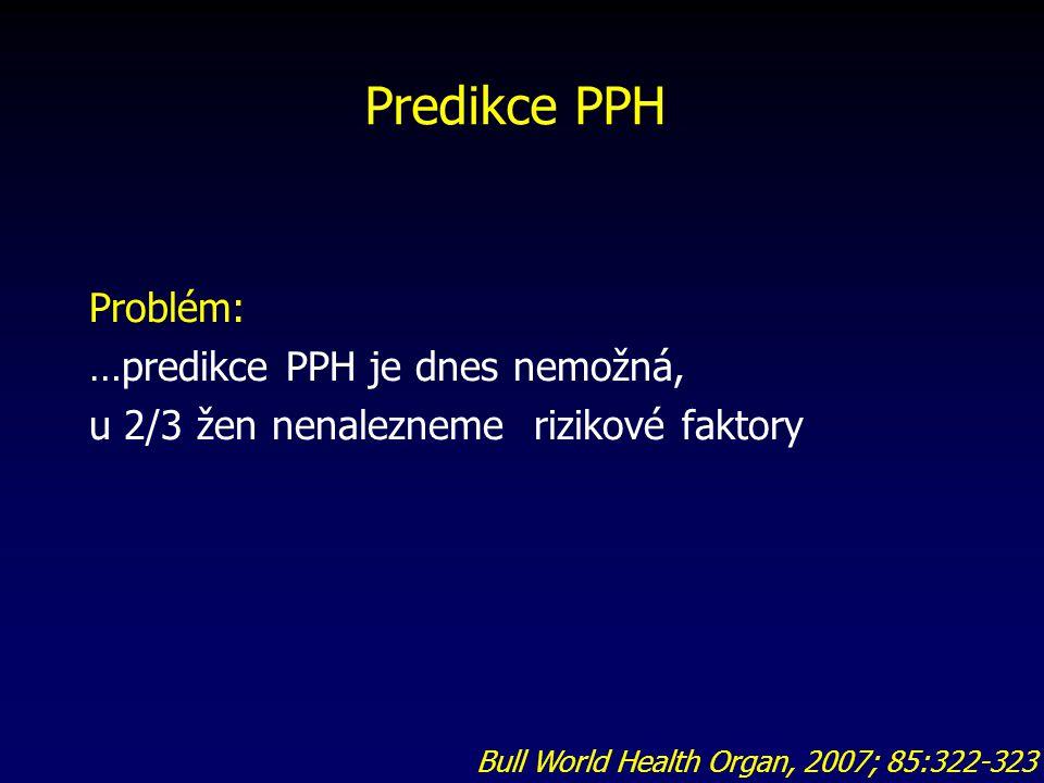 Predikce PPH Problém: …predikce PPH je dnes nemožná, u 2/3 žen nenalezneme rizikové faktory Bull World Health Organ, 2007; 85:322-323.