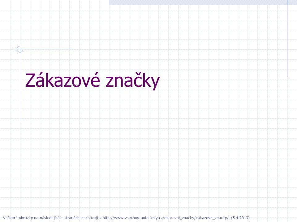 Zákazové značky Veškeré obrázky na následujících stranách pocházejí z http://www.vsechny-autoskoly.cz/dopravni_znacky/zakazove_znacky/ (5.4.2013)