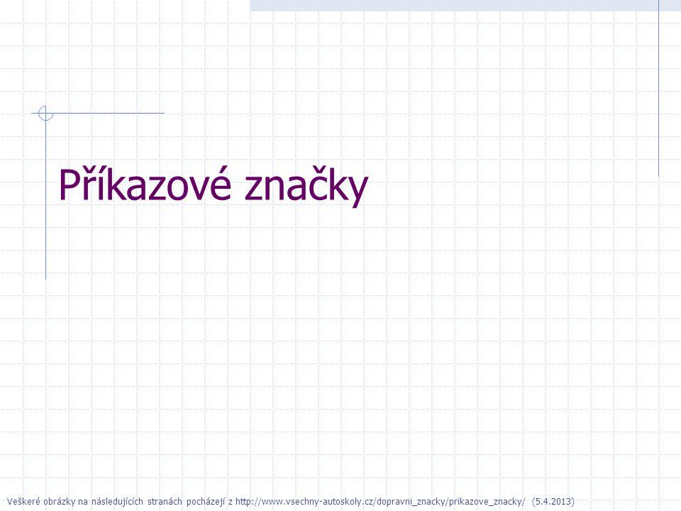 Příkazové značky Veškeré obrázky na následujících stranách pocházejí z http://www.vsechny-autoskoly.cz/dopravni_znacky/prikazove_znacky/ (5.4.2013)