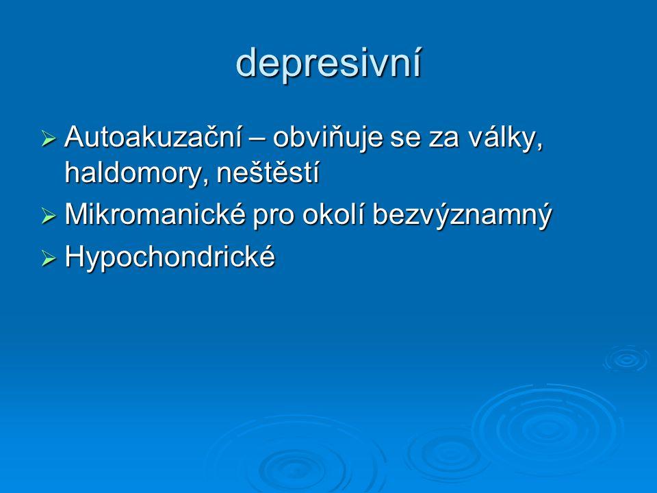 depresivní Autoakuzační – obviňuje se za války, haldomory, neštěstí