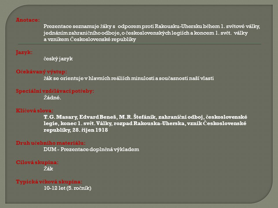 Anotace: Prezentace seznamuje žáky s odporem proti Rakousku-Uhersku během 1. světové války, jednáním zahraničního odboje, o československých legiích a koncem 1. svět. války a vznikem Československé republiky