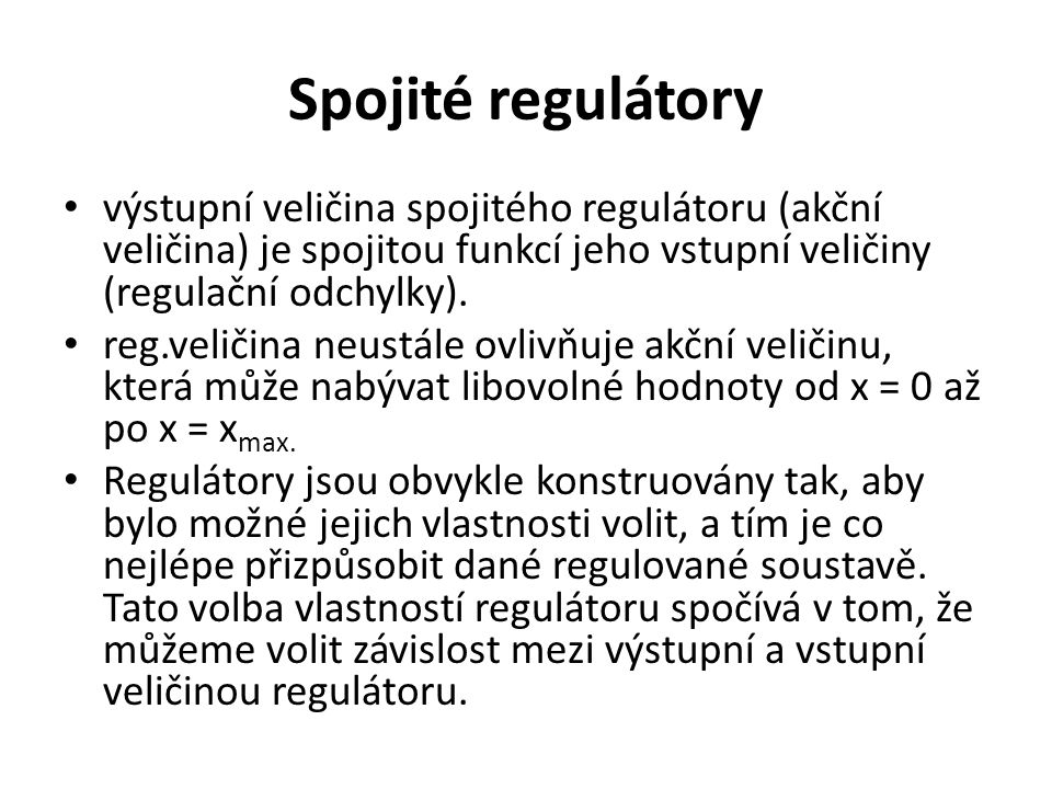 Spojité regulátory výstupní veličina spojitého regulátoru (akční veličina) je spojitou funkcí jeho vstupní veličiny (regulační odchylky).